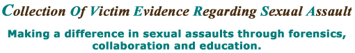 Collection Of Victims Evidence Regarding Sexual Assault. Making a difference in sexual assaults through forensics, collaboration and education.